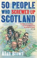 Cover for 50 People Who Screwed Up Scotland by Allan Brown