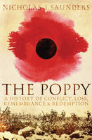 The Poppy A History of Conflict, Loss, Remembrance, and Redemption