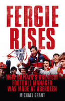 Fergie Rises How Britain's Greatest Football Manager Was Made at Aberdeen