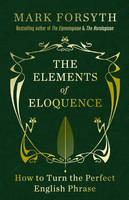 Cover for The Elements of Eloquence How to Turn the Perfect English Phrase by Mark Forsyth