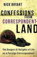 Confessions from Correspondentland The Dangers and Delights of Life as a Foreign Correspondent