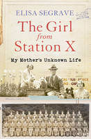 The Girl from Station X My Mother's Unknown Life