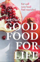 Good Food for Life Eat Well - Love Food - Feel Nourished