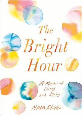 The Bright Hour A Memoir of Living and Dying