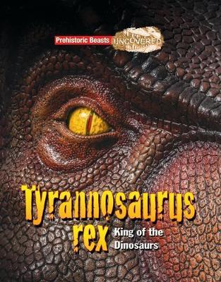 Cover for Tyrannosaurus Rex Prehistoric Beasts Uncovered - King of the Dinosaurs by Dougal Dixon