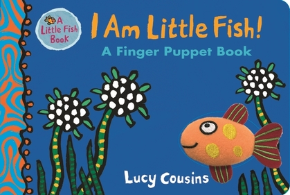 Cover for I Am Little Fish! A Finger Puppet Book by Lucy Cousins