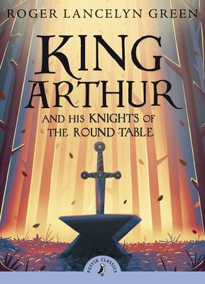 Cover for King Arthur And His Knights Of The Round Table (with an introduction by David Almond) by Roger Lancelyn Green