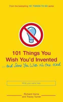 Cover for 101 Things You Wish You'd Invented And Some You Wish No One Had by Richard Horne, Tracey Turner