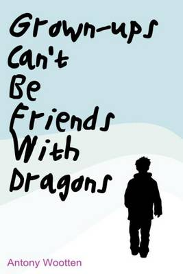 Cover for Grownups Can't be Friends with Dragons by Antony Wootten
