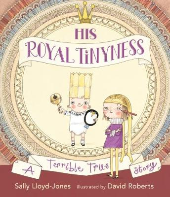 Cover for His Royal Tinyness A Terrible True Story by Sally Lloyd-Jones