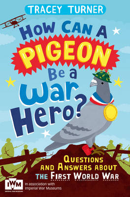 Cover for How Can a Pigeon be a War Hero? Questions and Answers About the First World War Published in Association with Imperial War Museums by Tracey Turner