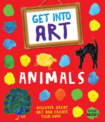 Cover for Get Into Art: Animals Discover great art - and create your own! by Susie Brooks