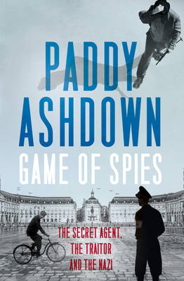 Cover for Game of Spies The Secret Agent, the Traitor and the Nazi, Bordeaux 1942-1944 by Paddy Ashdown