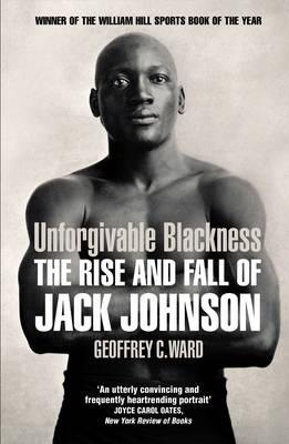 Unforgivable Blackness The Rise and Fall of Jack Johnson