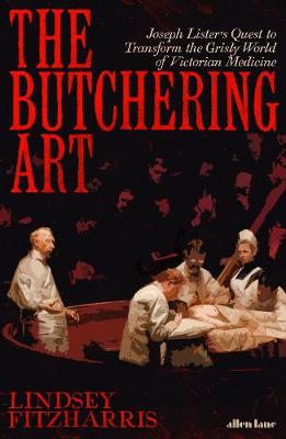 The Butchering Art Joseph Lister's Quest to Transform the Grisly World of Victorian Medicine