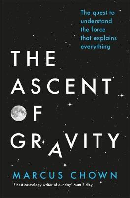 Cover for The Ascent of Gravity The Quest to Understand the Force That Explains Everything by Marcus Chown