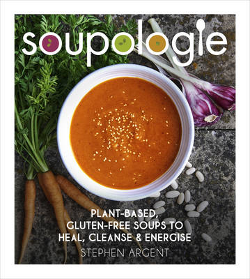 Soupologie: Cleanse, Slim, Nourish, Glow Plant-Based, Gluten-Free Soups to Heal, Cleanse and Energise