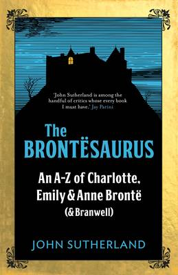 The Brontesaurus An A-Z of Charlotte, Emily and Anne Bronte (and Branwell)
