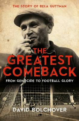 The Greatest Comeback: From Genocide to Football Glory The Story of Bela Guttman