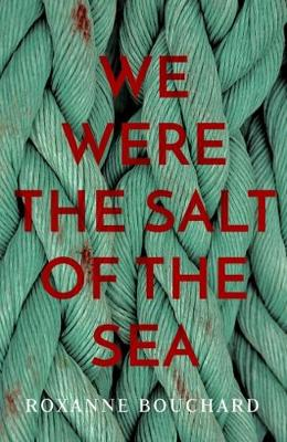 Cover for We Were the Salt of the Sea by Roxanne Bouchard