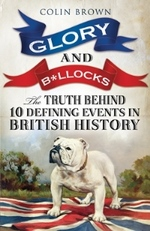 Glory & B*llocks The Truth Behind Ten Defining Events in British History