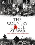 The Country House at War - Fighting the Great War at Home and in the Trenches