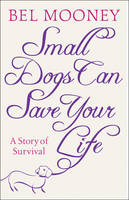 Cover for Small Dogs Can Save Your Life by Bel Mooney