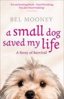 Cover for A Small Dog Saved My Life by Bel Mooney