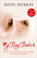 Cover for My Boy Butch : The Heart-warming True Story of a Little Dog Who Made Life Worth Living Again by Jenni Murray
