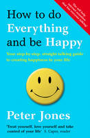 How to Do Everything and be Happy Your Step-by-step, Straight-talking Guide to Creating Happiness in Your Life