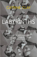 Cover for Labyrinths Emma Jung, Her Marriage to Carl and the Early Years of Psychoanalysis by Catrine Clay