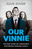 Our Vinnie The True Story of Yorkshire's Notorious Criminal Family