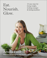 Cover for Eat. Nourish. Glow. 10 Easy Steps for Losing Weight, Looking Younger & Feeling Healthier by Amelia Freer