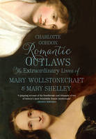 Romantic Outlaws The Extraordinary Lives of Mary Wollstonecraft and Her Daughter Mary Shelley