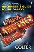 And Another Thing ... Douglas Adams' Hitchhiker's Guide to the Galaxy: Part Six of Three