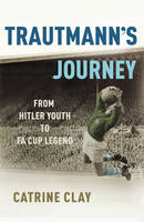 Cover for Trautmann's Journey: From Hitler Youth to FA Cup Legend by Catrine Clay