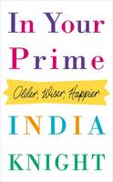 Cover for In Your Prime Older, Wiser, Happier by India Knight