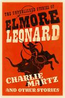 Cover for Charlie Martz and Other Stories The Unpublished Stories of Elmore Leonard by Elmore Leonard