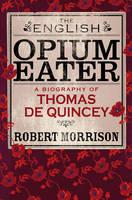 The English Opium Eater: A Biography of Thomas De Quincey