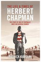 Cover for The Life and Times of Herbert Chapman The Story of One of Football's Most Influencial Figures by Patrick Barclay