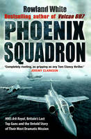 Phoenix Squadron HMS Ark Royal , Britain's Last Topguns and the Untold Story of Their Most Dramatic Mission