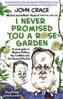 I Never Promised You a Rose Garden A Short Guide to Modern Politics, the Coalition and the General Election