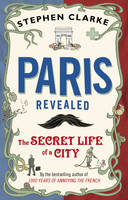 Cover for Paris Revealed : The Secret Life of a City by Stephen Clarke