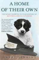 A Home of Their Own : The Heart-warming 150-year History of Battersea Dogs & Cats Home