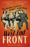 The West End Front : The Wartime Secrets of London's Grand Hotels