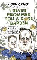 Cover for I Never Promised You a Rose Garden A Short Guide to Modern Politics, the Coalition and the General Election by John Crace