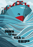 Cover for Down to the Sea in Ships Of Ageless Oceans and Modern Men by Horatio Clare