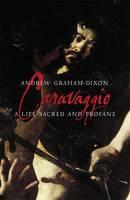 Caravaggio A Life Sacred and Profane