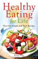 Healthy Eating For Life Over 100 Simple and Tasty Recipes