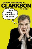 Cover for Is It Really Too Much To Ask? The World According to Clarkson Volume 5 by Jeremy Clarkson